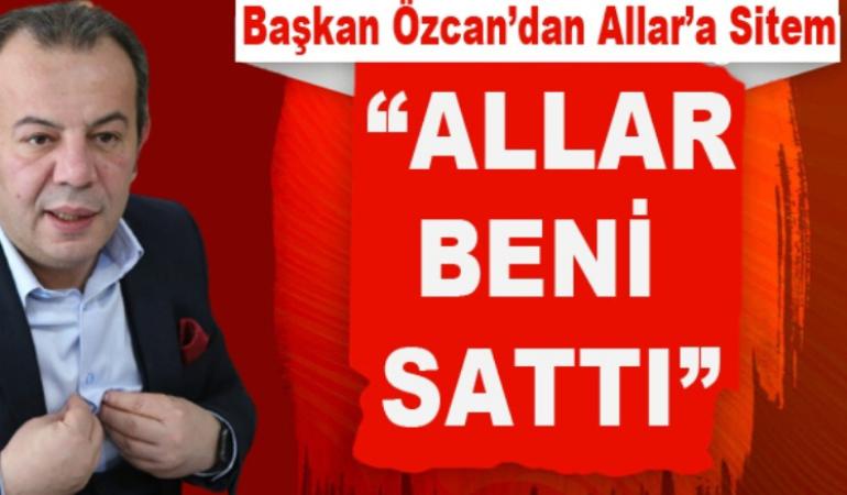 """Başkan Özcan; """"Allar beni sattı"""""""