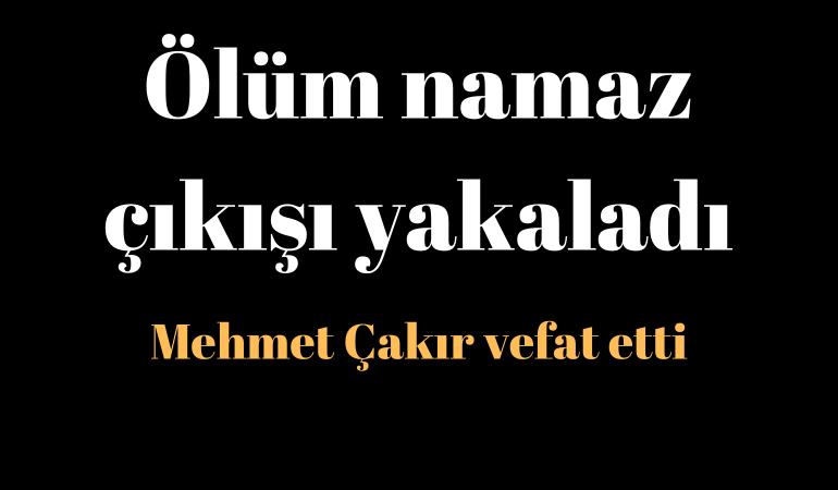 Ölüm namaz çıkışı yakaladı; Mehmet Çakır vefat etti